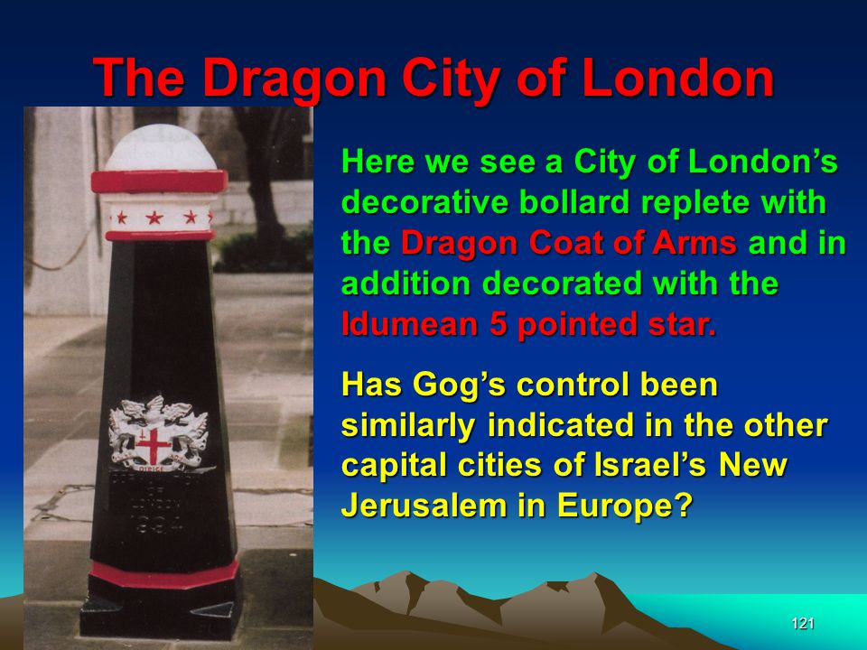 121 The Dragon City of London Here we see a City of London's decorative bollard replete with the Dragon Coat of Arms and in addition decorated with the Idumean 5 pointed star.