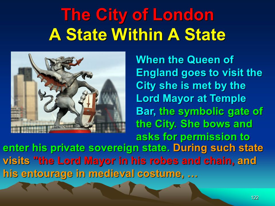 The City of London A State Within A State 122 When the Queen of England goes to visit the City she is met by the Lord Mayor at Temple Bar, the symbolic gate of the City.