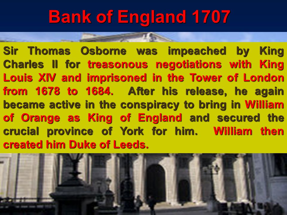 127 Bank of England 1707 Sir Thomas Osborne was impeached by King Charles II for treasonous negotiations with King Louis XIV and imprisoned in the Tower of London from 1678 to 1684.