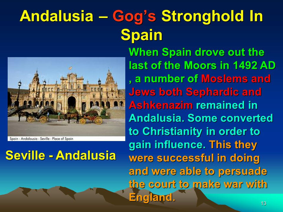 13 Andalusia – Gog's Stronghold In Spain When Spain drove out the last of the Moors in 1492 AD, a number of Moslems and Jews both Sephardic and Ashkenazim remained in Andalusia.