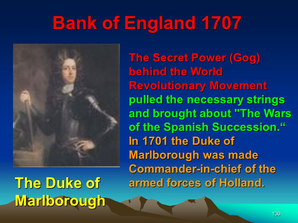 130 Bank of England 1707 The Secret Power (Gog) behind the World Revolutionary Movement pulled the necessary strings and brought about The Wars of the Spanish Succession. In 1701 the Duke of Marlborough was made Commander‑in‑chief of the armed forces of Holland.