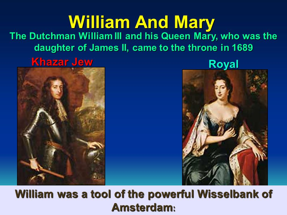 132 William And Mary William was a tool of the powerful Wisselbank of Amsterdam : Royal Khazar Jew The Dutchman William III and his Queen Mary, who was the daughter of James II, came to the throne in 1689