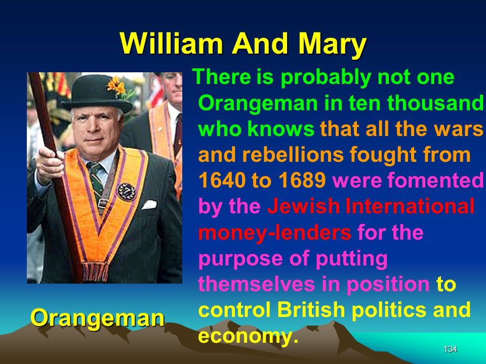 William And Mary 134 There is probably not one Orangeman in ten thousand who knows that all the wars and rebellions fought from 1640 to 1689 were fomented by the Jewish International money ‑ lenders for the purpose of putting themselves in position to control British politics and economy.