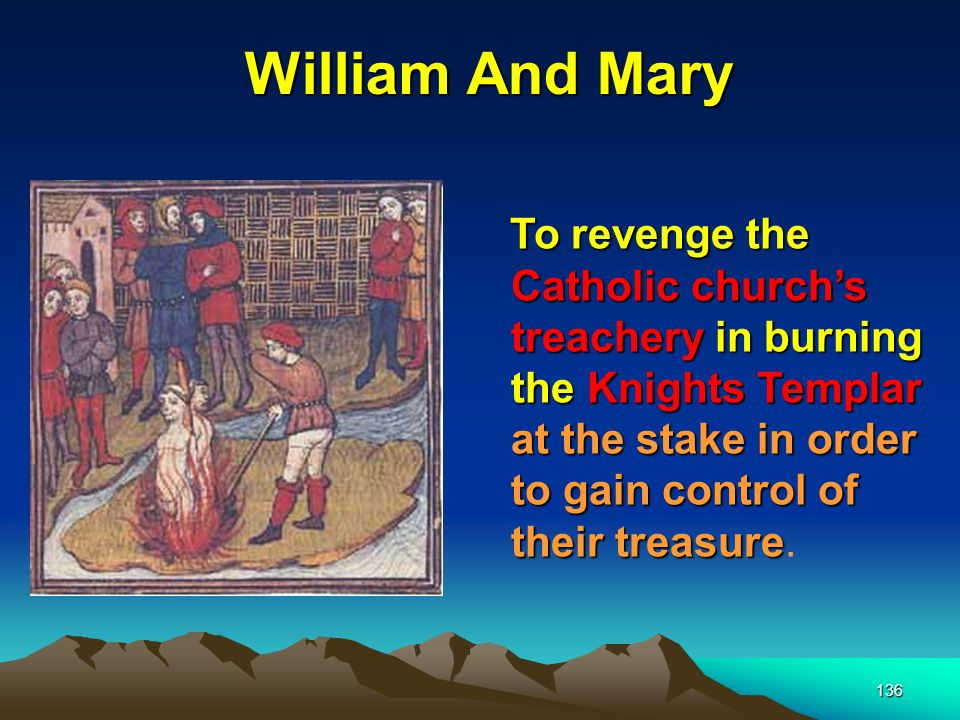 136 William And Mary To revenge the Catholic church's treachery in burning the Knights Templar at the stake in order to gain control of their treasure.