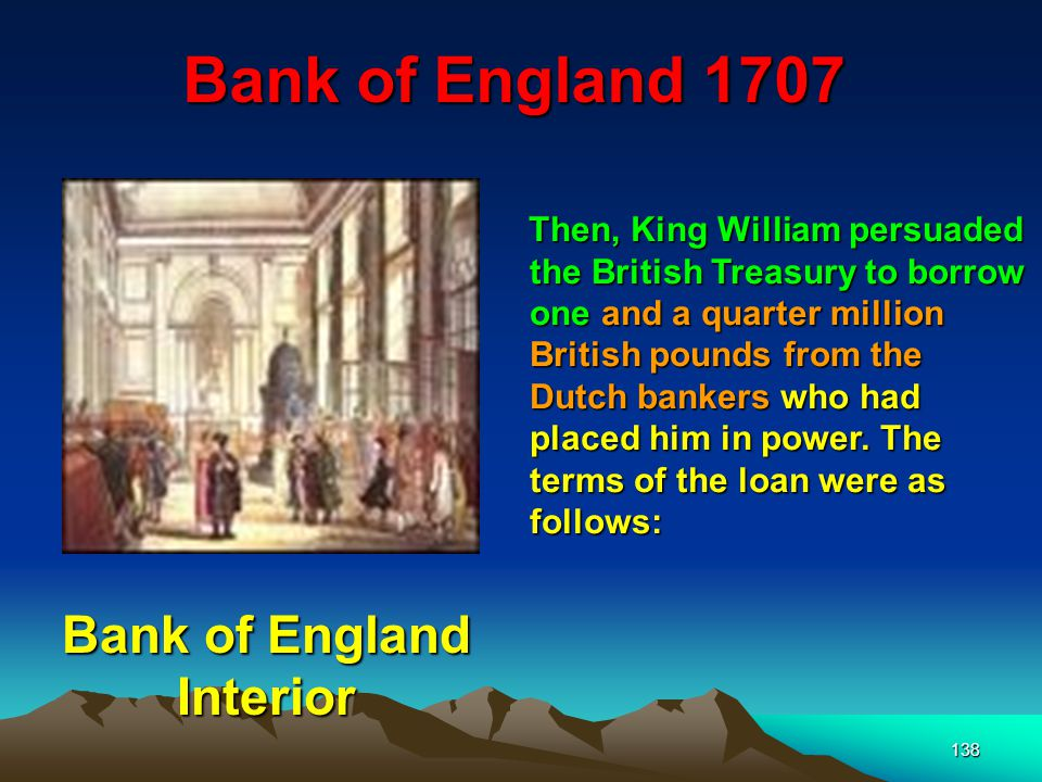 138 Bank of England 1707 Then, King William persuaded the British Treasury to borrow one and a quarter million British pounds from the Dutch bankers who had placed him in power.