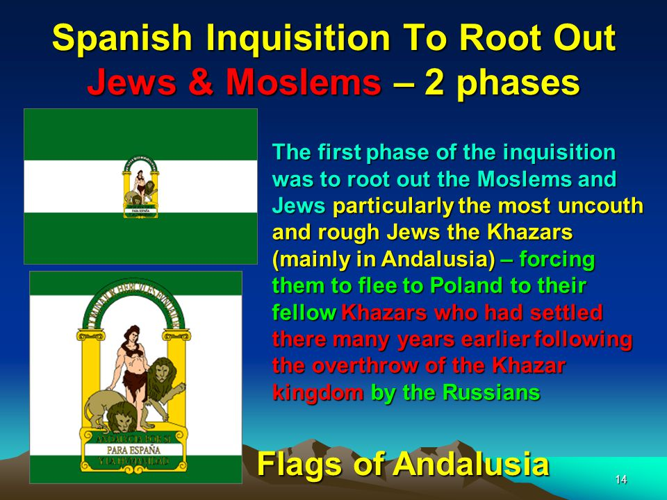 14 Spanish Inquisition To Root Out Jews & Moslems – 2 phases The first phase of the inquisition was to root out the Moslems and Jews particularly the most uncouth and rough Jews the Khazars (mainly in Andalusia) – forcing them to flee to Poland to their fellow Khazars who had settled there many years earlier following the overthrow of the Khazar kingdom by the Russians Flags of Andalusia