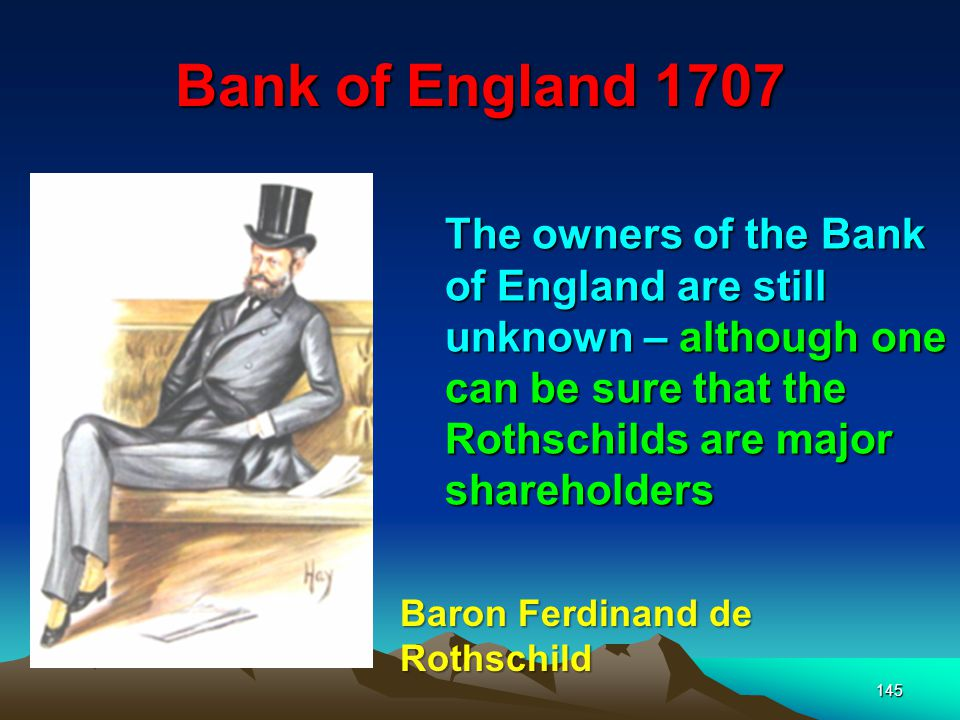 Bank of England 1707 145 The owners of the Bank of England are still unknown – although one can be sure that the Rothschilds are major shareholders Baron Ferdinand de Rothschild