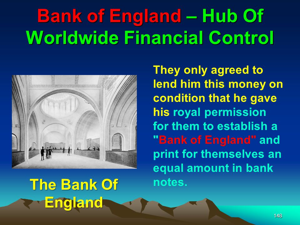 Bank of England – Hub Of Worldwide Financial Control 148 They only agreed to lend him this money on condition that he gave his royal permission for them to establish a Bank of England and print for themselves an equal amount in bank notes.