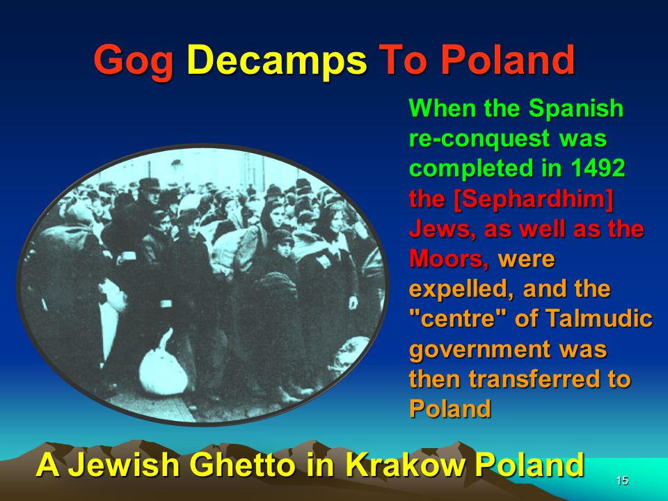 15 Gog Decamps To Poland When the Spanish re-conquest was completed in 1492 the [Sephardhim] Jews, as well as the Moors, were expelled, and the centre of Talmudic government was then transferred to Poland A Jewish Ghetto in Krakow Poland