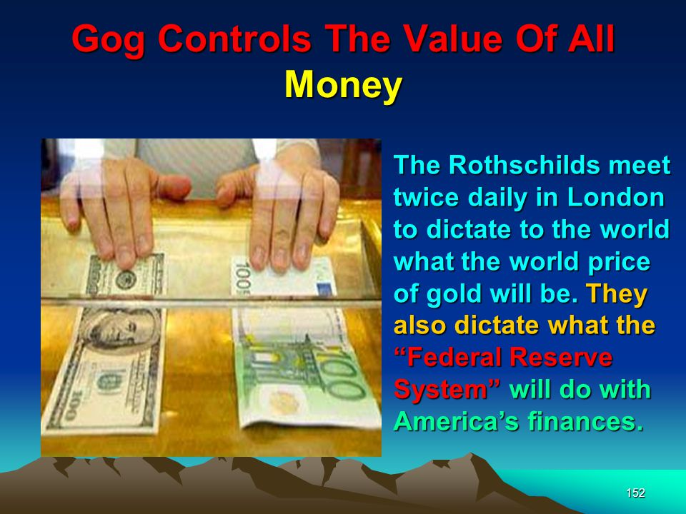 152 Gog Controls The Value Of All Money The Rothschilds meet twice daily in London to dictate to the world what the world price of gold will be.