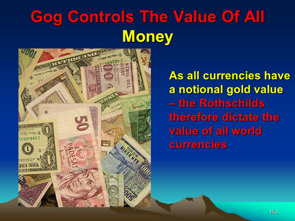 153 As all currencies have a notional gold value – the Rothschilds therefore dictate the value of all world currencies
