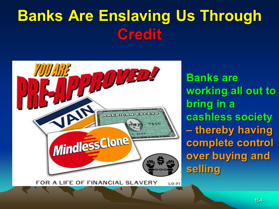 154 Banks Are Enslaving Us Through Credit Banks are working all out to bring in a cashless society – thereby having complete control over buying and selling