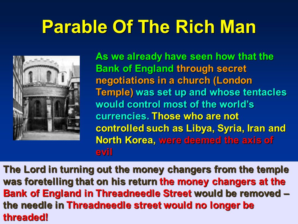 157 Parable Of The Rich Man As we already have seen how that the Bank of England through secret negotiations in a church (London Temple) was set up and whose tentacles would control most of the world's currencies.