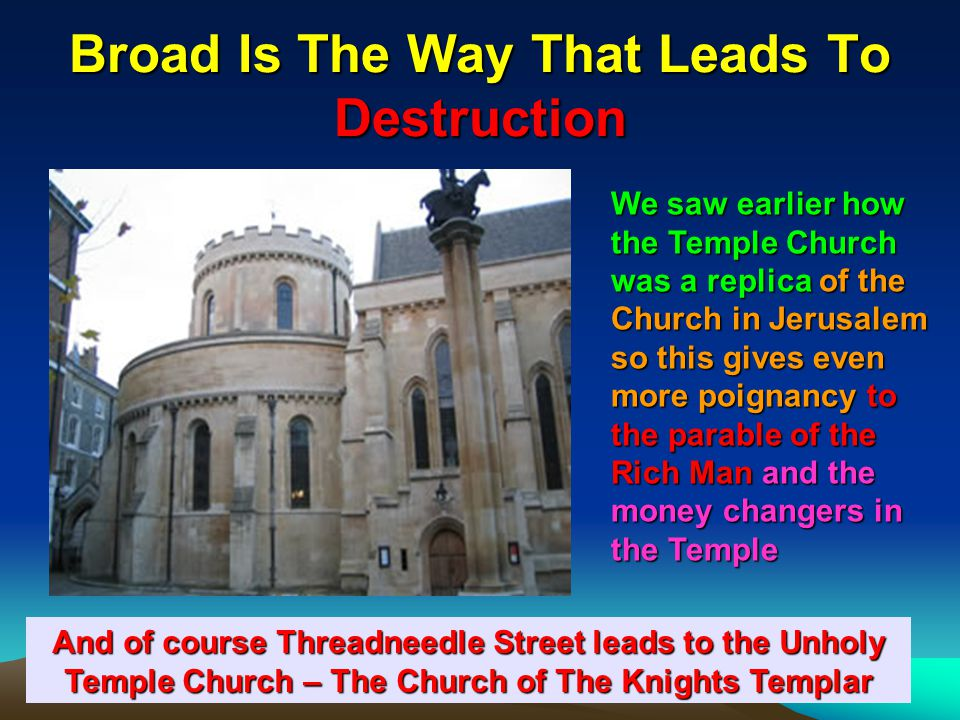 160 Broad Is The Way That Leads To Destruction And of course Threadneedle Street leads to the Unholy Temple Church – The Church of The Knights Templar We saw earlier how the Temple Church was a replica of the Church in Jerusalem so this gives even more poignancy to the parable of the Rich Man and the money changers in the Temple
