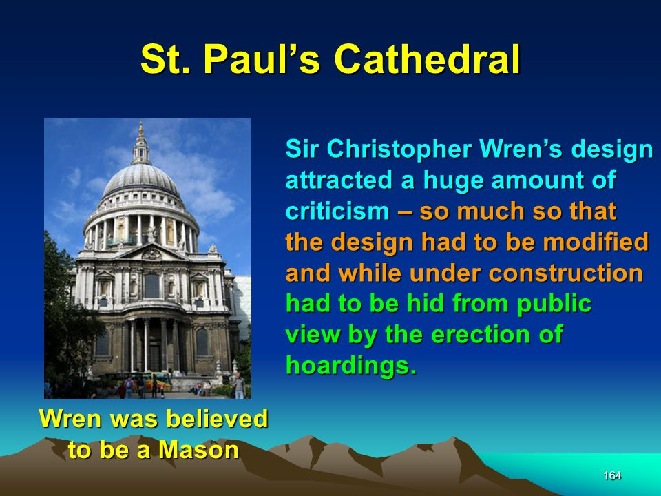 164 St. Paul's Cathedral Sir Christopher Wren's design attracted a huge amount of criticism – so much so that the design had to be modified and while
