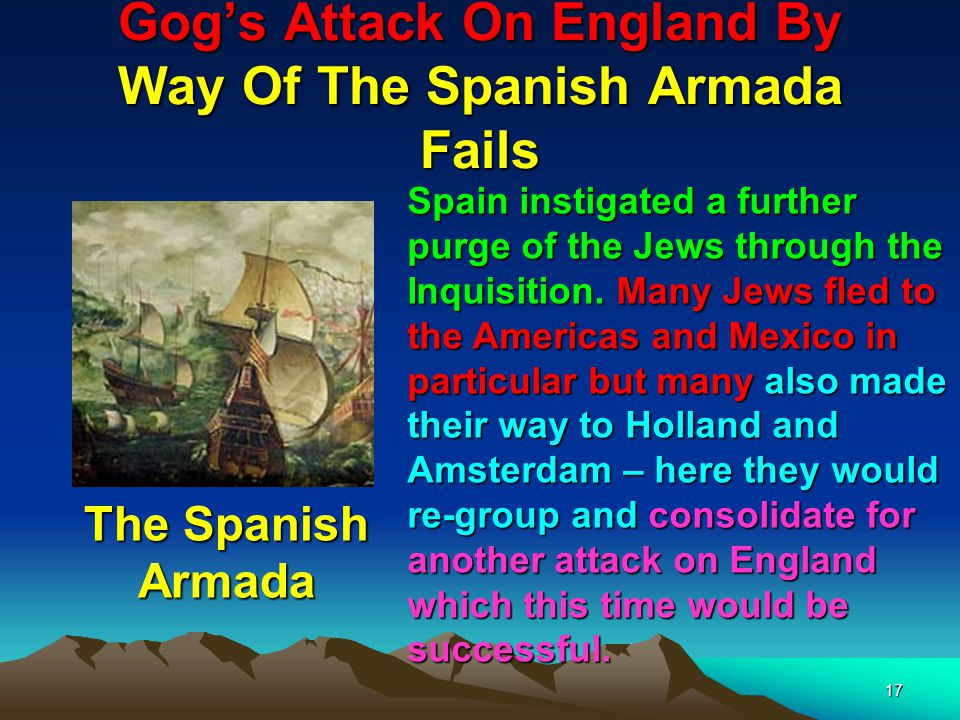 17 Gog's Attack On England By Way Of The Spanish Armada Fails Spain instigated a further purge of the Jews through the Inquisition.