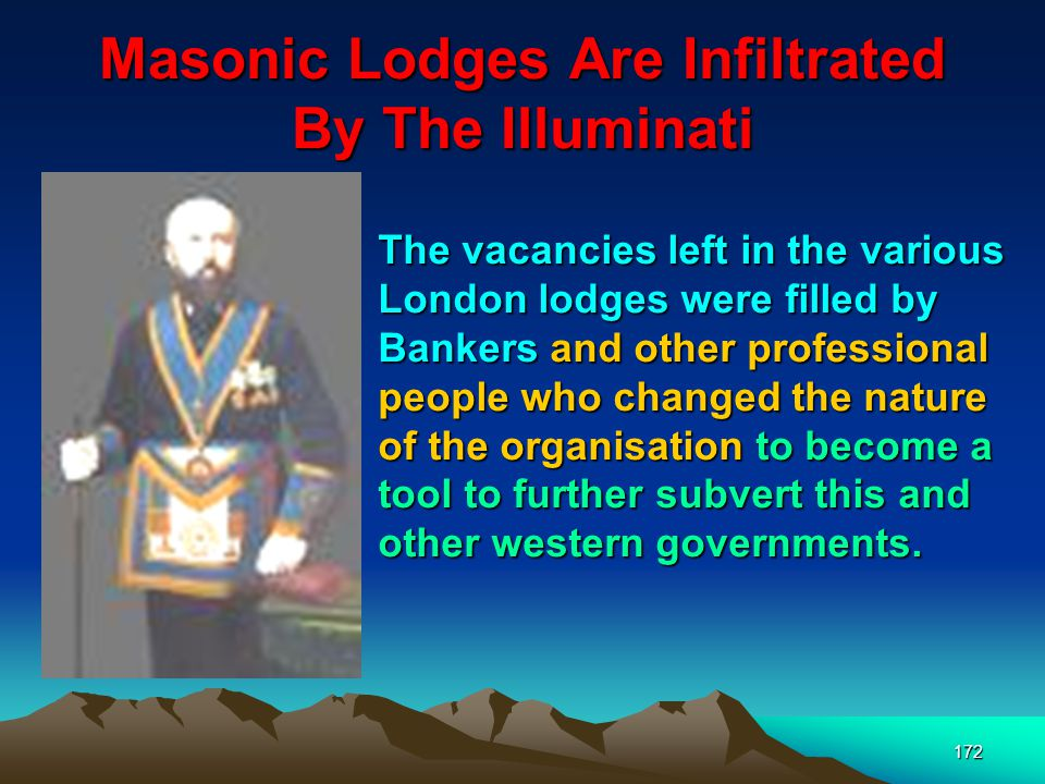 172 Masonic Lodges Are Infiltrated By The Illuminati The vacancies left in the various London lodges were filled by Bankers and other professional people who changed the nature of the organisation to become a tool to further subvert this and other western governments.