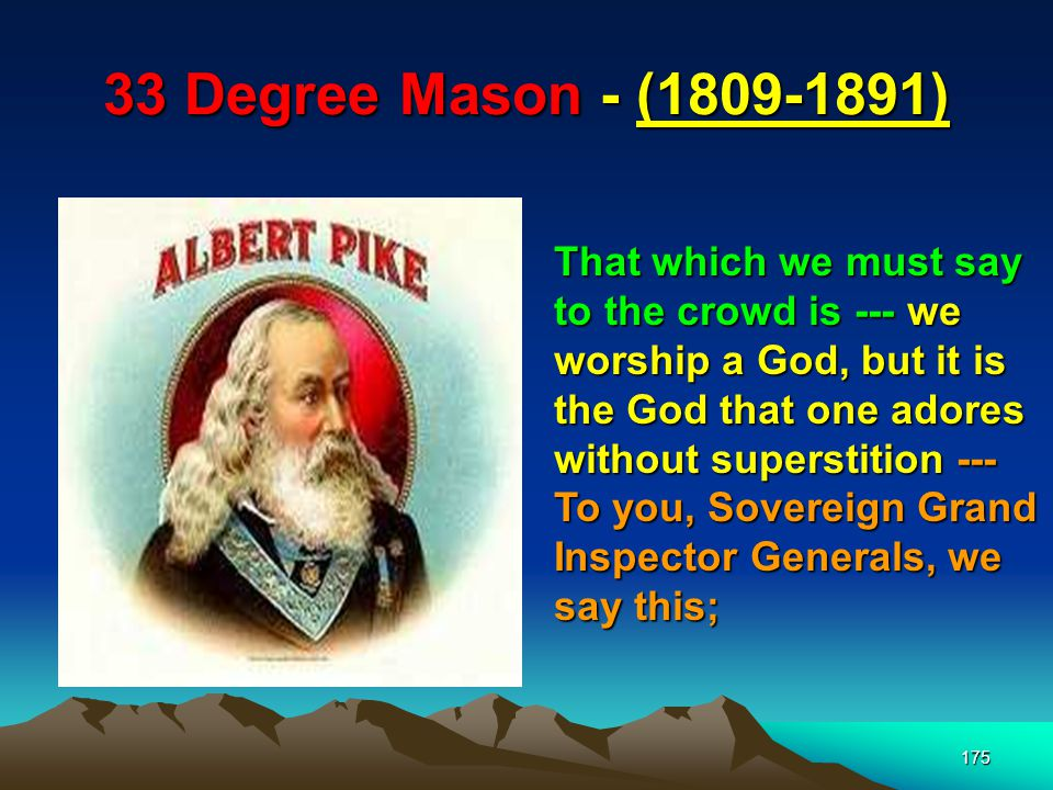 175 33 Degree Mason - (1809-1891) That which we must say to the crowd is --- we worship a God, but it is the God that one adores without superstition --- To you, Sovereign Grand Inspector Generals, we say this;