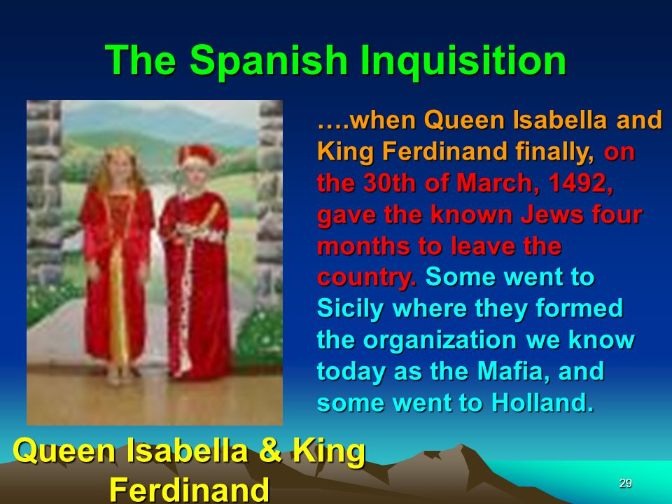 29 The Spanish Inquisition ….when Queen Isabella and King Ferdinand finally, on the 30th of March, 1492, gave the known Jews four months to leave the country.