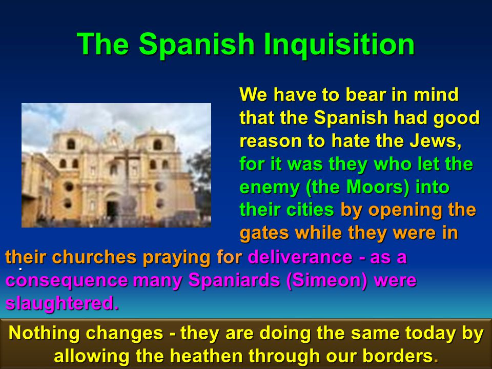 30 The Spanish Inquisition We have to bear in mind that the Spanish had good reason to hate the Jews, for it was they who let the enemy (the Moors) into their cities by opening the gates while they were in.