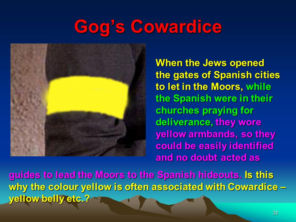31 Gog's Cowardice When the Jews opened the gates of Spanish cities to let in the Moors, while the Spanish were in their churches praying for deliverance, they wore yellow armbands, so they could be easily identified and no doubt acted as guides to lead the Moors to the Spanish hideouts.