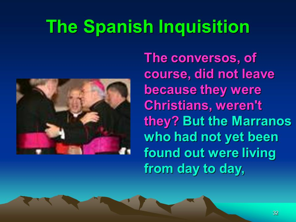32 The Spanish Inquisition The conversos, of course, did not leave because they were Christians, weren t they.