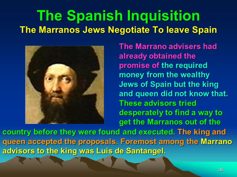 36 The Spanish Inquisition The Marranos Jews Negotiate To leave Spain The Marrano advisers had already obtained the promise of the required money from the wealthy Jews of Spain but the king and queen did not know that.