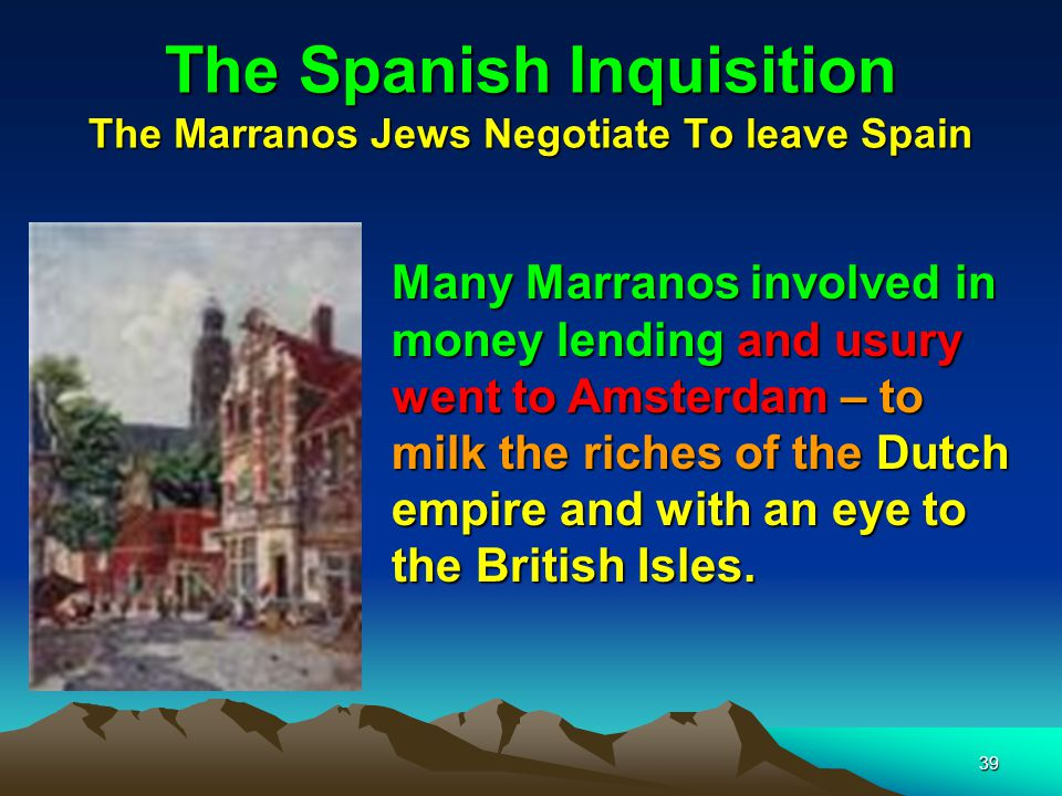 39 The Spanish Inquisition The Marranos Jews Negotiate To leave Spain Many Marranos involved in money lending and usury went to Amsterdam – to milk the riches of the Dutch empire and with an eye to the British Isles.