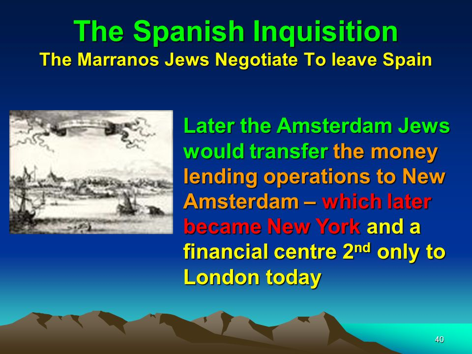 40 The Spanish Inquisition The Marranos Jews Negotiate To leave Spain Later the Amsterdam Jews would transfer the money lending operations to New Amsterdam – which later became New York and a financial centre 2nd only to London today