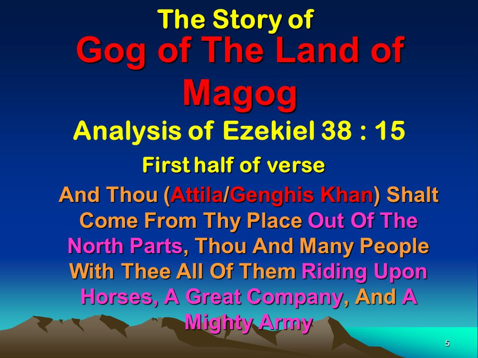 5 Gog of The Land of Magog And Thou (Attila/Genghis Khan) Shalt Come From Thy Place Out Of The North Parts, Thou And Many People With Thee All Of Them Riding Upon Horses, A Great Company, And A Mighty Army The Story of Analysis of Ezekiel 38 : 15 First half of verse