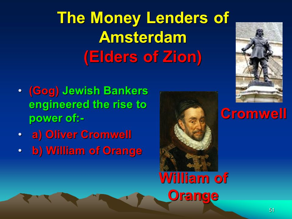 51 The Money Lenders of Amsterdam (Elders of Zion) (Gog) Jewish Bankers engineered the rise to power of:- a a) Oliver Cromwell b b) William of Orange Cromwell William of Orange