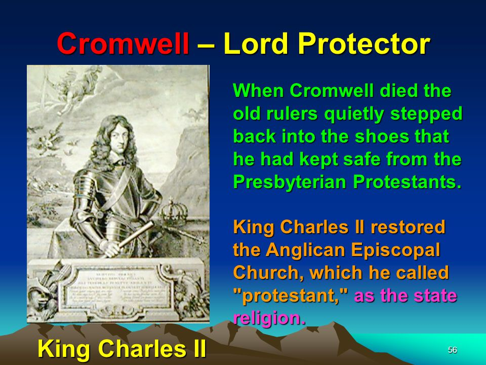 Cromwell – Lord Protector 56 When Cromwell died the old rulers quietly stepped back into the shoes that he had kept safe from the Presbyterian Protestants.