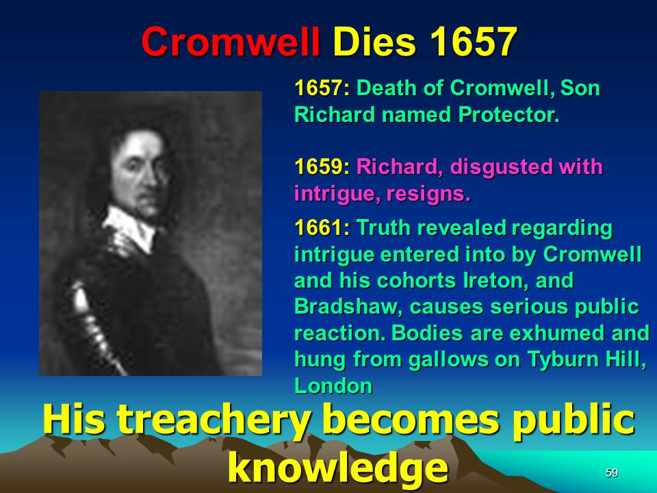 59 Cromwell Dies 1657 1661: Truth revealed regarding intrigue entered into by Cromwell and his cohorts Ireton, and Bradshaw, causes serious public reaction.