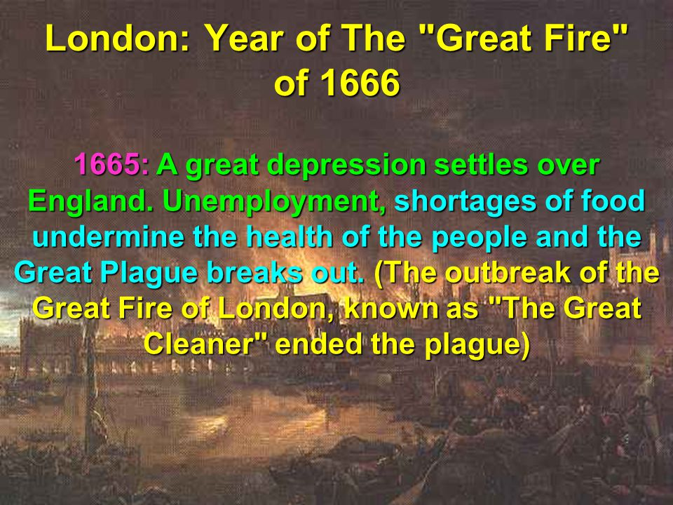 65 London: Year of The Great Fire of 1666 1665: A great depression settles over England.