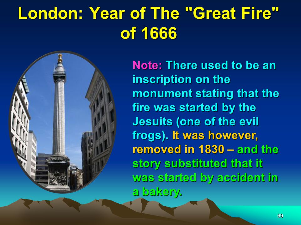 69 London: Year of The Great Fire of 1666 Note: There used to be an inscription on the monument stating that the fire was started by the Jesuits (one of the evil frogs).