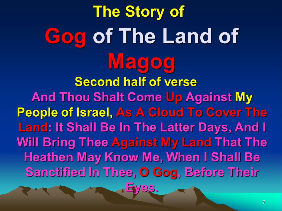 7 Gog of The Land of Magog And Thou Shalt Come Up Against My People of Israel, As A Cloud To Cover The Land: It Shall Be In The Latter Days, And I Will Bring Thee Against My Land That The Heathen May Know Me, When I Shall Be Sanctified In Thee, O Gog, Before Their Eyes.