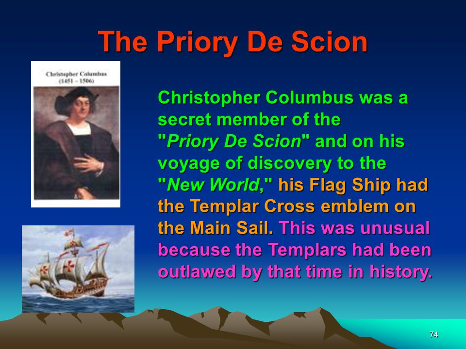 74 The Priory De Scion Christopher Columbus was a secret member of the Priory De Scion and on his voyage of discovery to the New World, his Flag Ship had the Templar Cross emblem on the Main Sail.