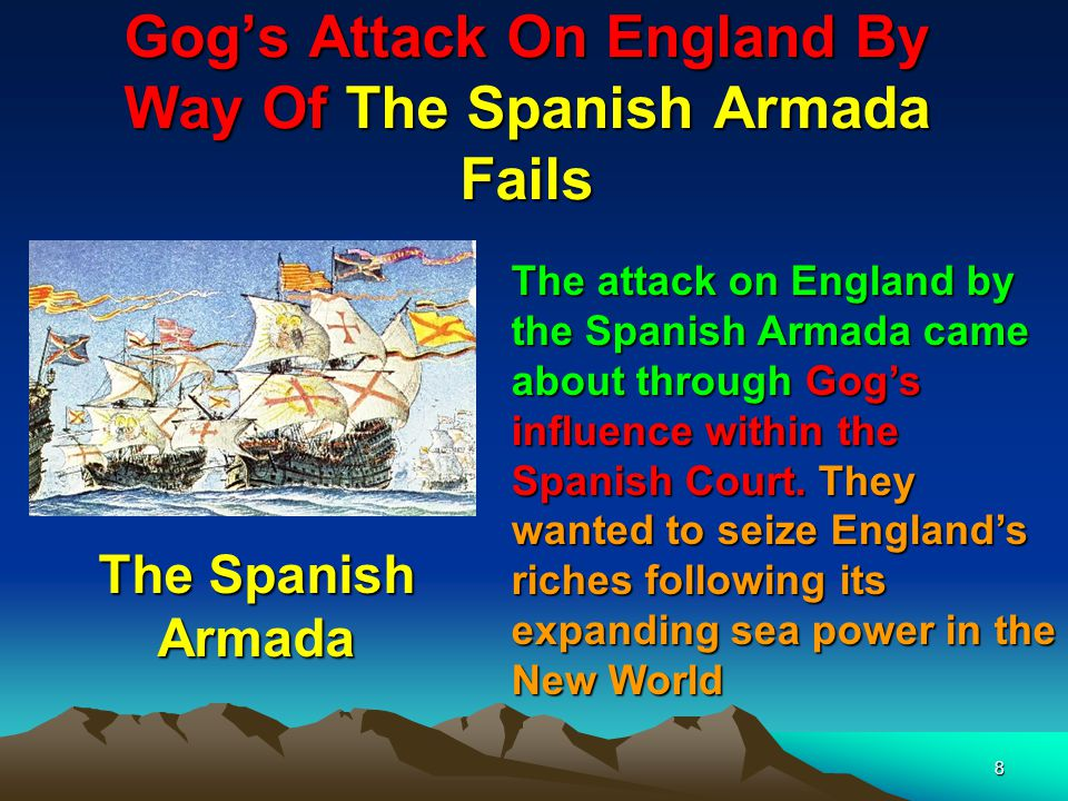 8 Gog's Attack On England By Way Of The Spanish Armada Fails The attack on England by the Spanish Armada came about through Gog's influence within the Spanish Court.