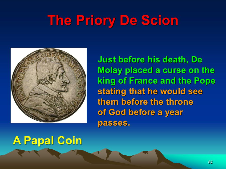 82 Just before his death, De Molay placed a curse on the king of France and the Pope stating that he would see them before the throne of God before a year passes.