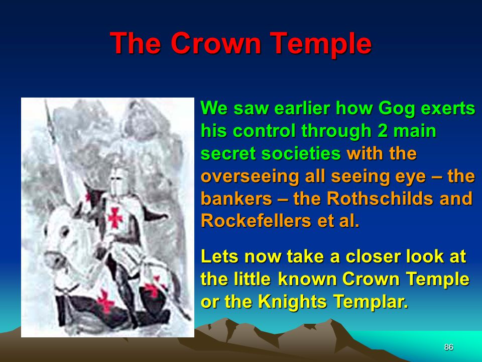 86 The Crown Temple We saw earlier how Gog exerts his control through 2 main secret societies with the overseeing all seeing eye – the bankers – the Rothschilds and Rockefellers et al.