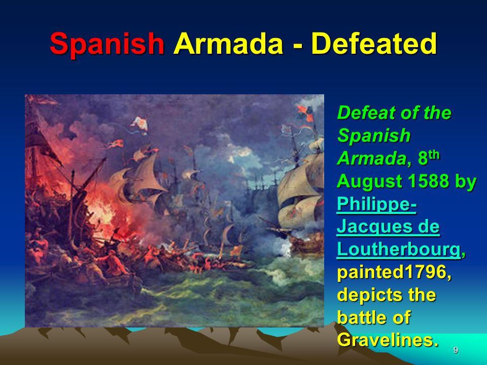 9 Spanish Armada - Defeated Defeat of the Spanish Armada, 8 th August 1588 by Philippe- Jacques de Loutherbourg, painted1796, depicts the battle of Gravelines.
