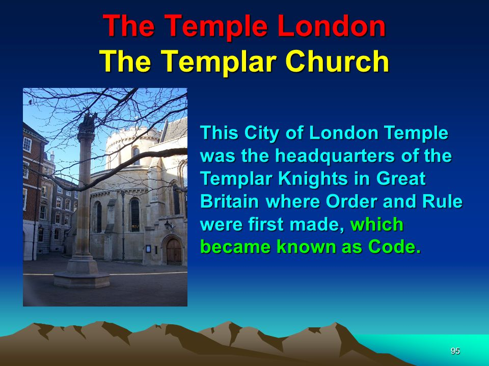 The Temple London The Templar Church 95 This City of London Temple was the headquarters of the Templar Knights in Great Britain where Order and Rule were first made, which became known as Code.