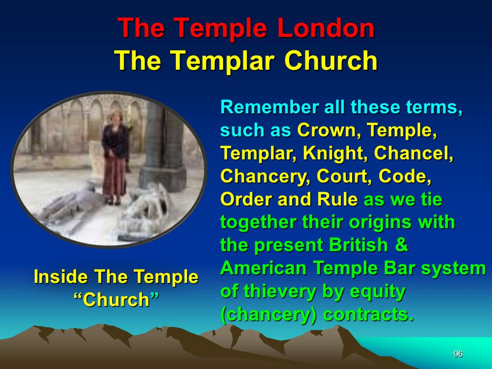 96 The Temple London The Templar Church Remember all these terms, such as Crown, Temple, Templar, Knight, Chancel, Chancery, Court, Code, Order and Rule as we tie together their origins with the present British & American Temple Bar system of thievery by equity (chancery) contracts.