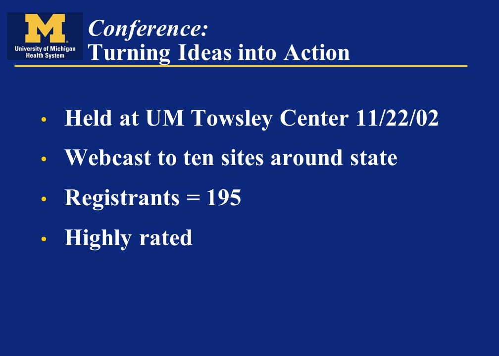 Conference: Turning Ideas into Action Held at UM Towsley Center 11/22/02 Webcast to ten sites around state Registrants = 195 Highly rated