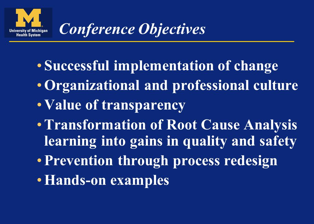 Conference Objectives Successful implementation of change Organizational and professional culture Value of transparency Transformation of Root Cause Analysis learning into gains in quality and safety Prevention through process redesign Hands-on examples
