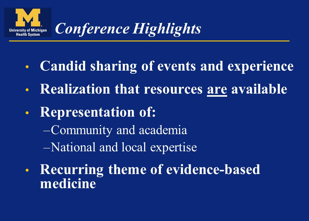 Conference Highlights Candid sharing of events and experience Realization that resources are available Representation of: –Community and academia –National and local expertise Recurring theme of evidence-based medicine