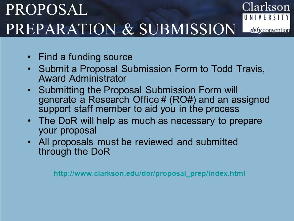 PROPOSAL PREPARATION & SUBMISSION Find a funding source Submit a Proposal Submission Form to Todd Travis, Award Administrator Submitting the Proposal Submission Form will generate a Research Office # (RO#) and an assigned support staff member to aid you in the process The DoR will help as much as necessary to prepare your proposal All proposals must be reviewed and submitted through the DoR http://www.clarkson.edu/dor/proposal_prep/index.html