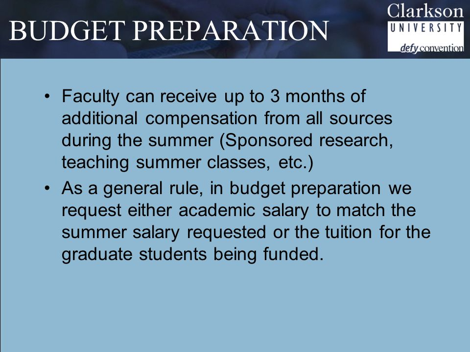 BUDGET PREPARATION Faculty can receive up to 3 months of additional compensation from all sources during the summer (Sponsored research, teaching summer classes, etc.) As a general rule, in budget preparation we request either academic salary to match the summer salary requested or the tuition for the graduate students being funded.