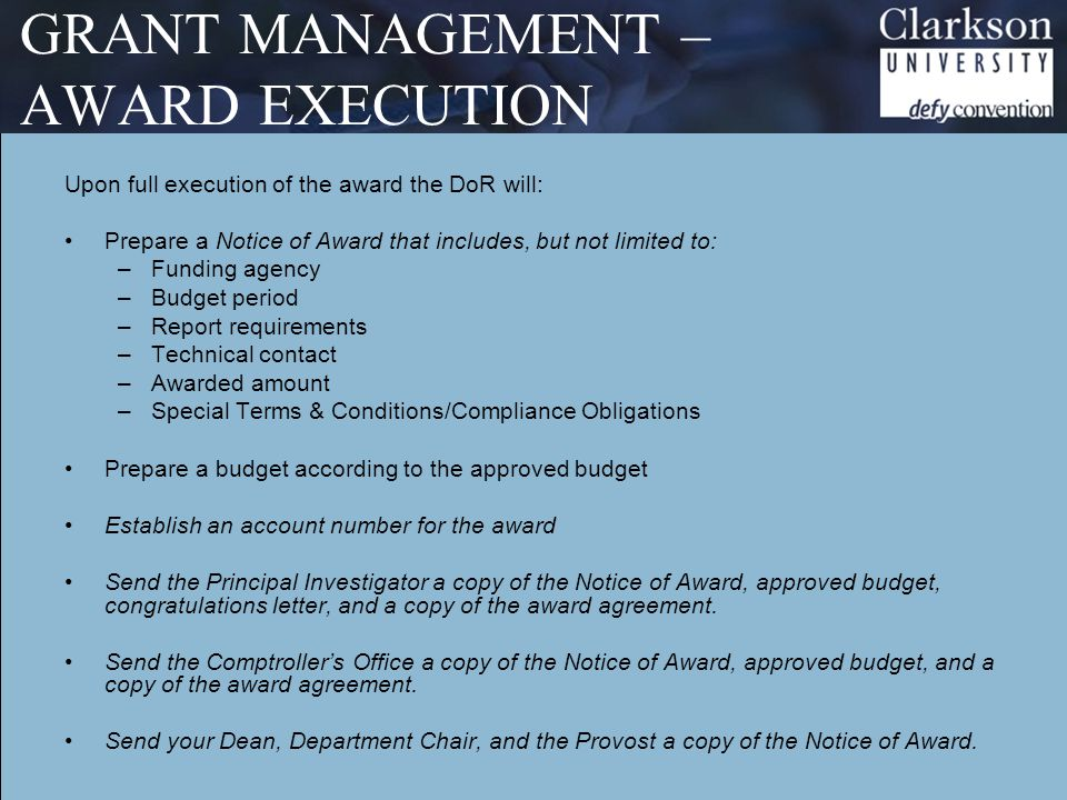 GRANT MANAGEMENT – AWARD EXECUTION Upon full execution of the award the DoR will: Prepare a Notice of Award that includes, but not limited to: –Funding agency –Budget period –Report requirements –Technical contact –Awarded amount –Special Terms & Conditions/Compliance Obligations Prepare a budget according to the approved budget Establish an account number for the award Send the Principal Investigator a copy of the Notice of Award, approved budget, congratulations letter, and a copy of the award agreement.