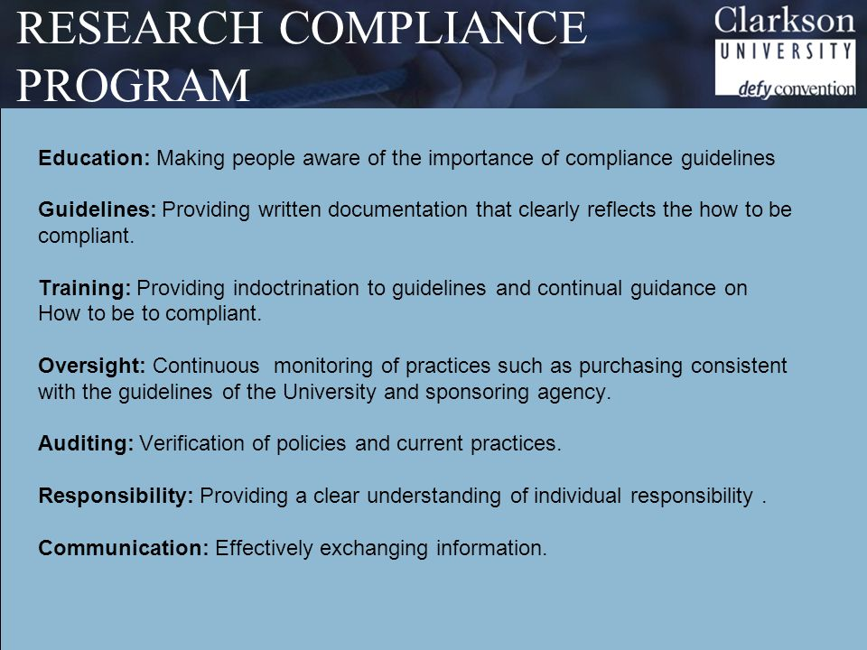 RESEARCH COMPLIANCE PROGRAM Education: Making people aware of the importance of compliance guidelines Guidelines: Providing written documentation that clearly reflects the how to be compliant.